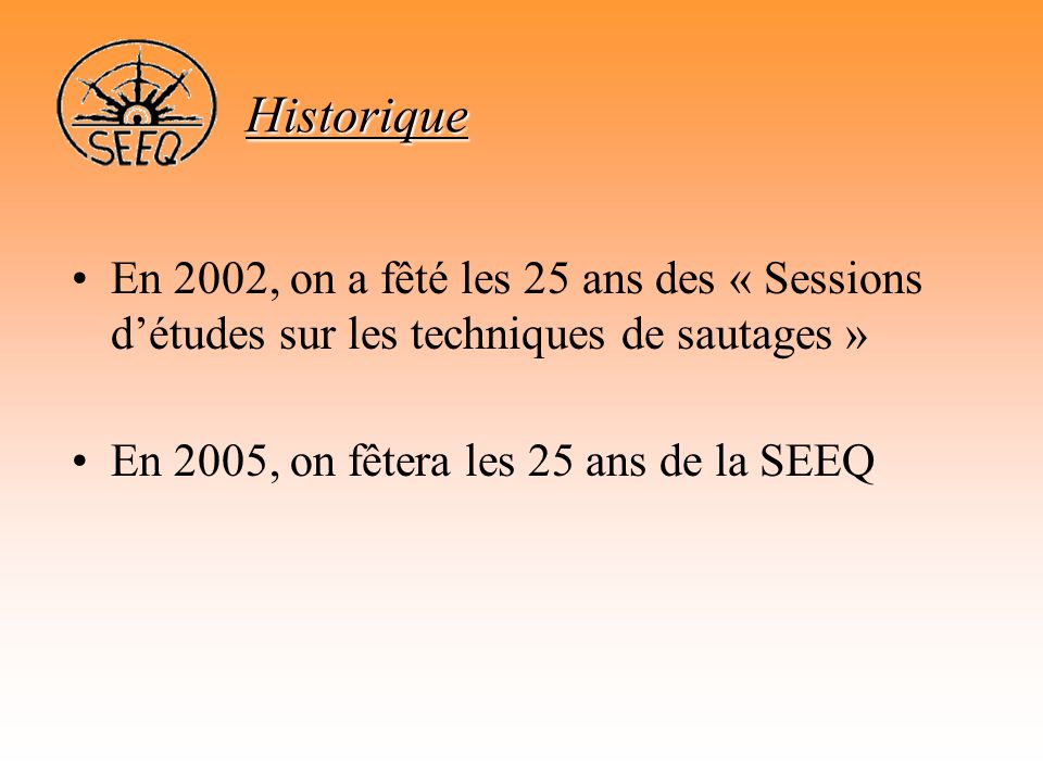 Historique En 2002, on a fêté les 25 ans des « Sessions d'études sur les techniques de sautages » En 2005, on fêtera les 25 ans de la SEEQ.