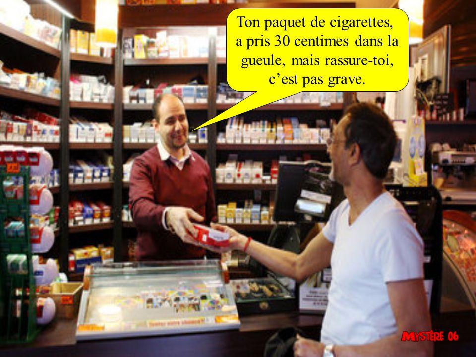 Ton paquet de cigarettes, a pris 30 centimes dans la