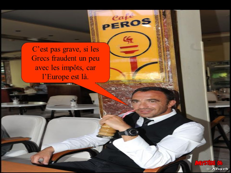 C'est pas grave, si les Grecs fraudent un peu avec les impôts, car l'Europe est là.