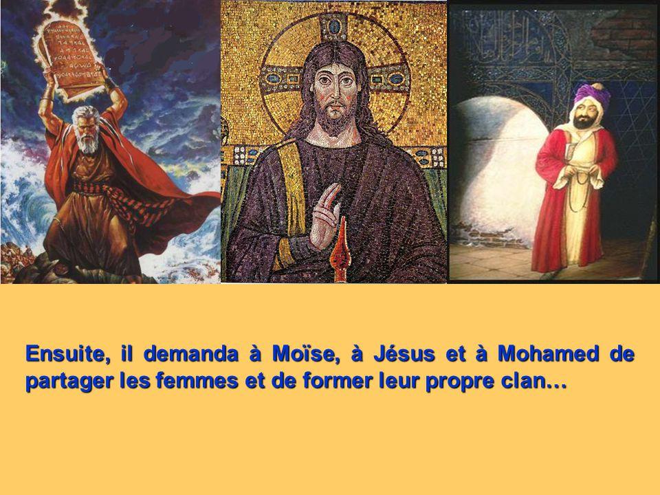 Ensuite, il demanda à Moïse, à Jésus et à Mohamed de partager les femmes et de former leur propre clan…