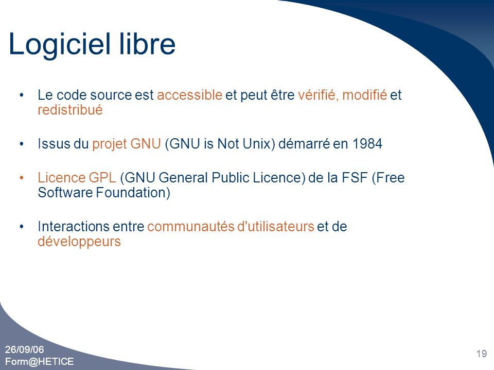 Logiciel libre Le code source est accessible et peut être vérifié, modifié et redistribué. Issus du projet GNU (GNU is Not Unix) démarré en 1984.