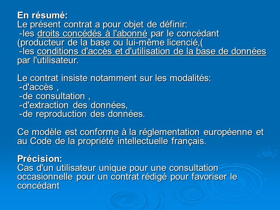 En résumé : Le présent contrat a pour objet de définir : - les droits concédés à l abonné par le concédant (producteur de la base ou lui-même licencié), - les conditions d accès et d utilisation de la base de données par l utilisateur.