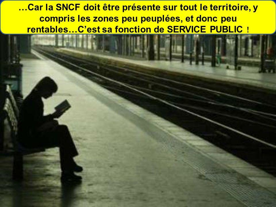 …Car la SNCF doit être présente sur tout le territoire, y compris les zones peu peuplées, et donc peu rentables…C'est sa fonction de SERVICE PUBLIC !