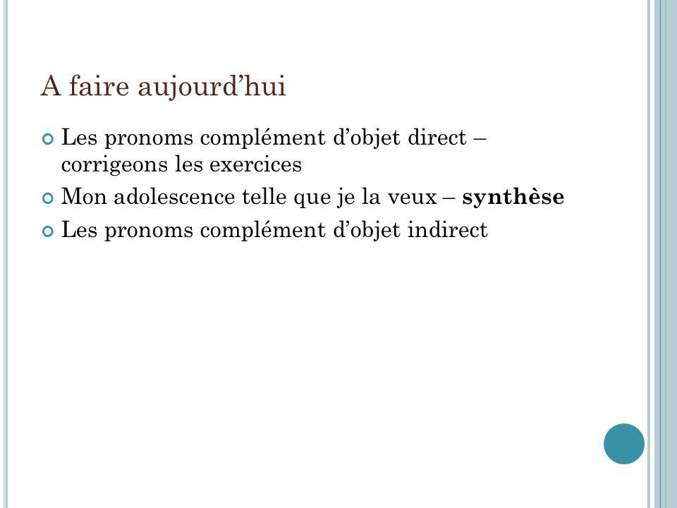 A faire aujourd'hui Les pronoms complément d'objet direct – corrigeons les exercices. Mon adolescence telle que je la veux – synthèse.