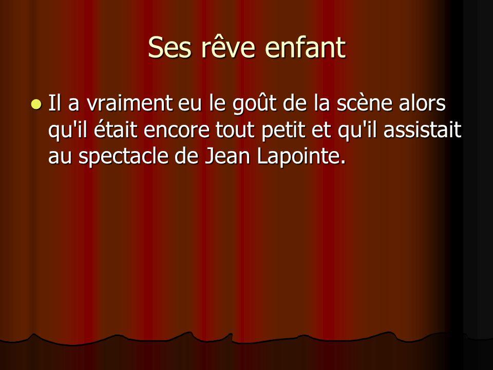 Ses rêve enfant Il a vraiment eu le goût de la scène alors qu il était encore tout petit et qu il assistait au spectacle de Jean Lapointe.