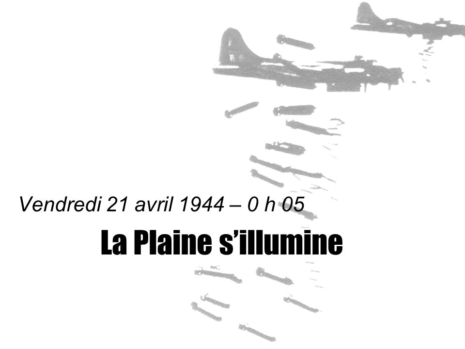 Vendredi 21 avril 1944 – 0 h 05 La Plaine s'illumine
