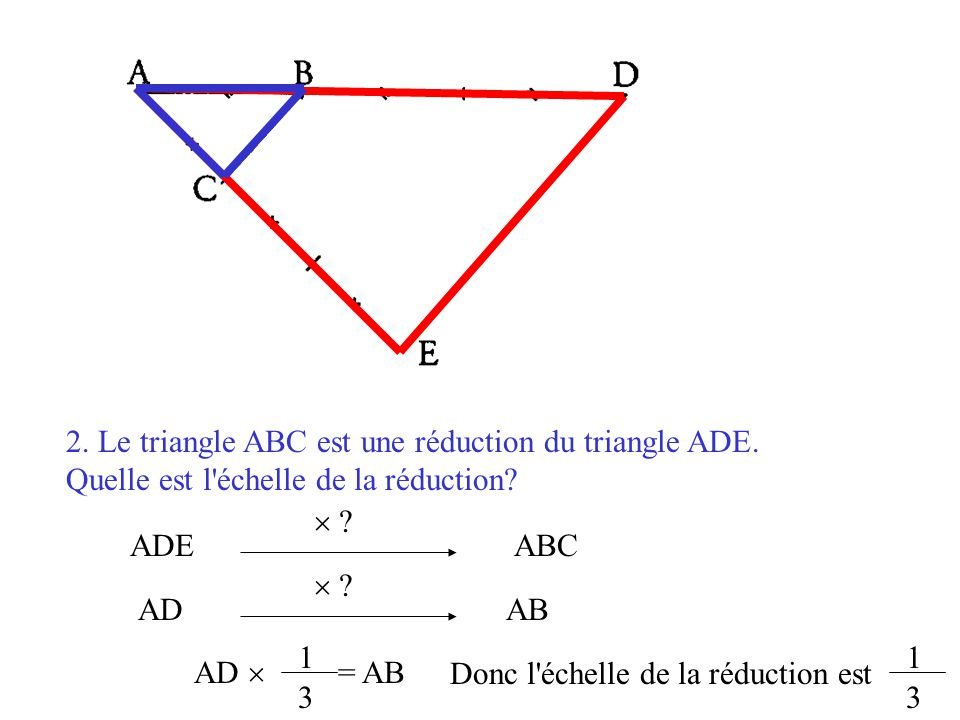 2. Le triangle ABC est une réduction du triangle ADE.