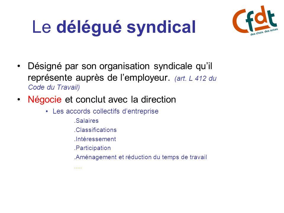 Le délégué syndicalDésigné par son organisation syndicale qu'il représente auprès de l'employeur. (art. L 412 du Code du Travail)