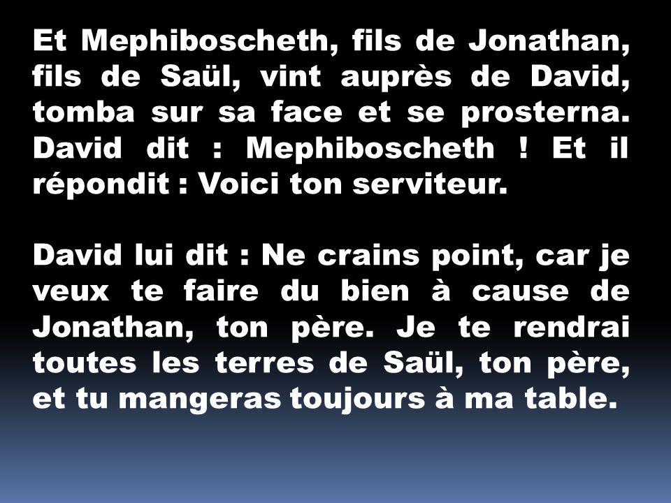 Et Mephiboscheth, fils de Jonathan, fils de Saül, vint auprès de David, tomba sur sa face et se prosterna. David dit : Mephiboscheth ! Et il répondit : Voici ton serviteur.