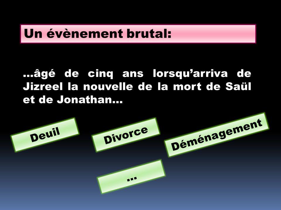 Un évènement brutal: …âgé de cinq ans lorsqu'arriva de Jizreel la nouvelle de la mort de Saül et de Jonathan…