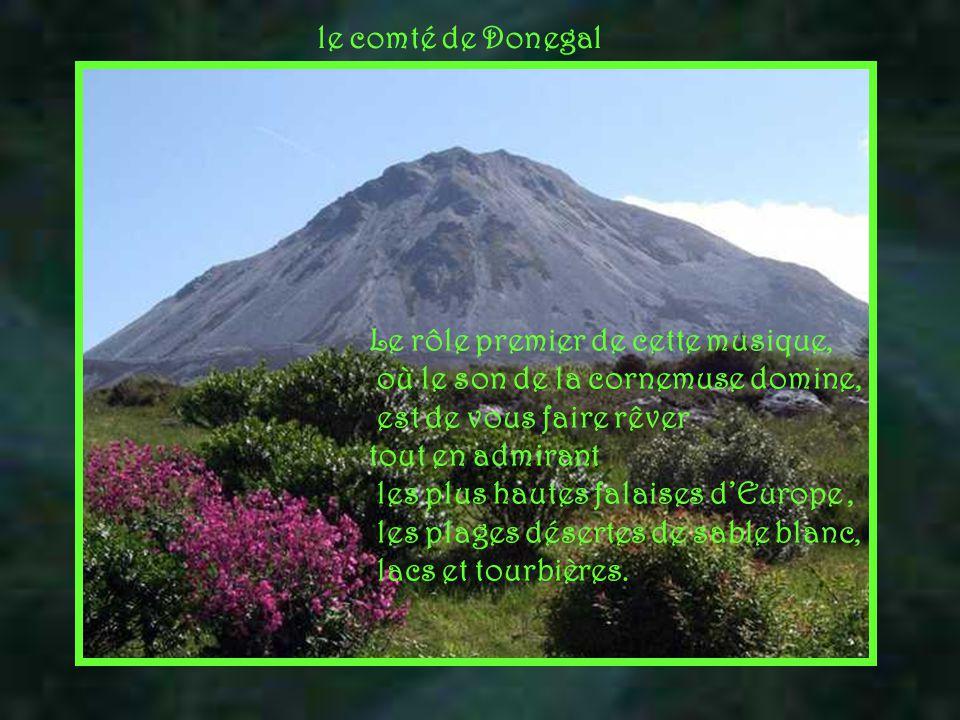 le comté de Donegal Le rôle premier de cette musique, où le son de la cornemuse domine, est de vous faire rêver.