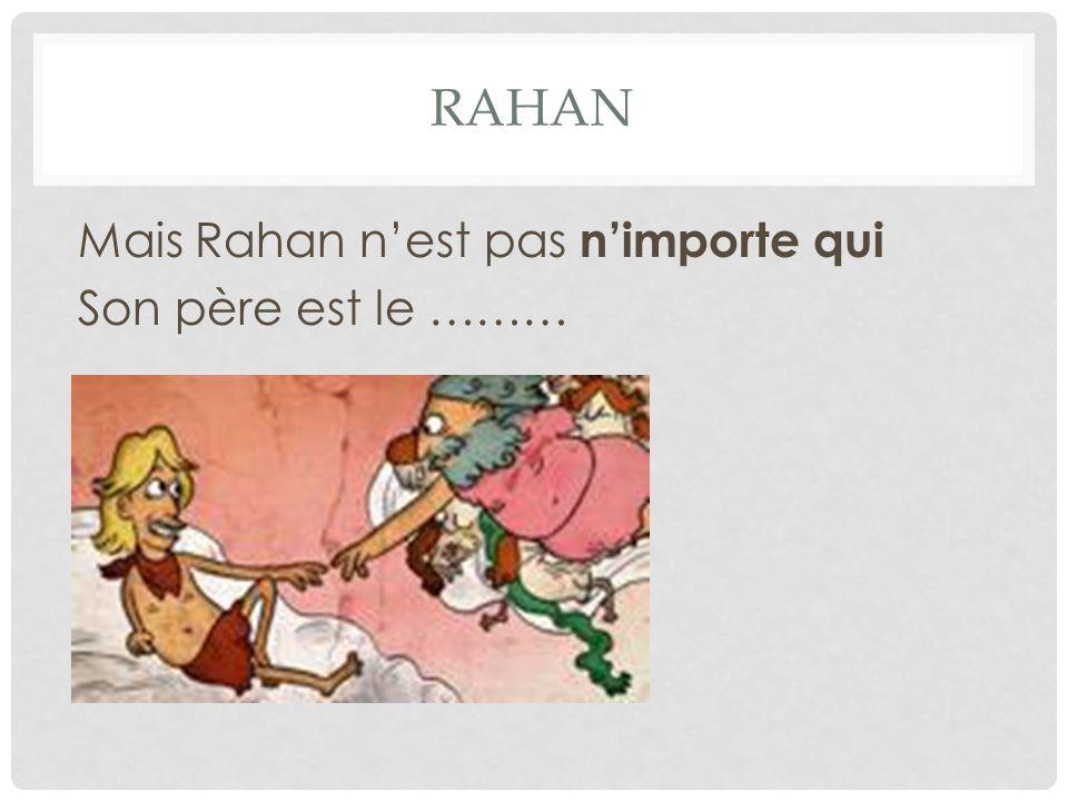RAHAN Mais Rahan n'est pas n'importe qui Son père est le ………