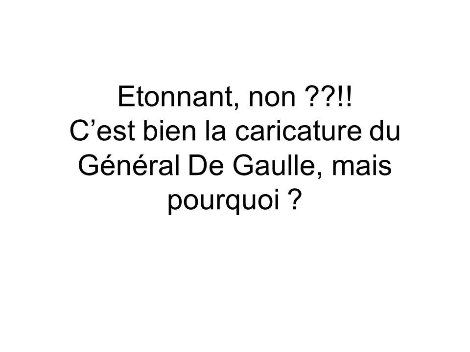 Etonnant, non !! C'est bien la caricature du Général De Gaulle, mais pourquoi