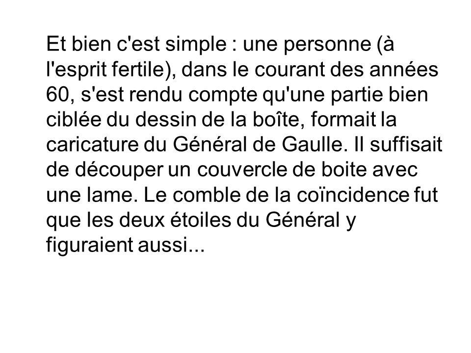 Et bien c est simple : une personne (à l esprit fertile), dans le courant des années 60, s est rendu compte qu une partie bien ciblée du dessin de la boîte, formait la caricature du Général de Gaulle.