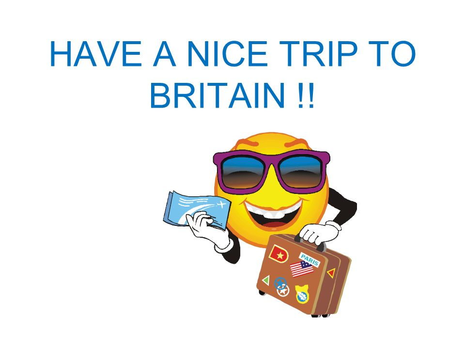 HAVE A NICE TRIP TO BRITAIN !!