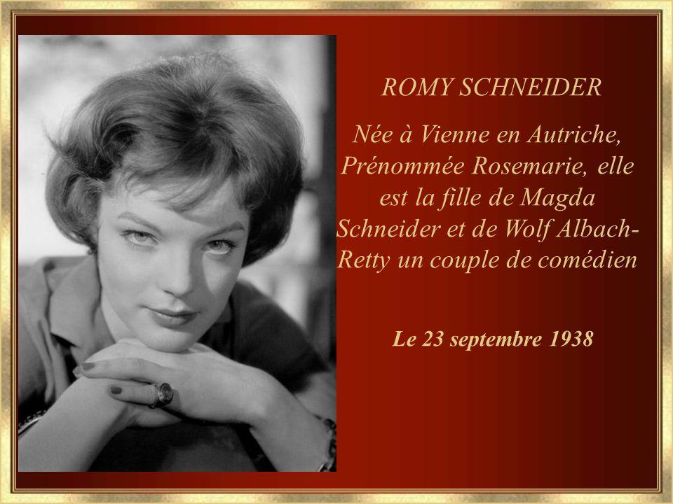 ROMY SCHNEIDER Née à Vienne en Autriche, Prénommée Rosemarie, elle est la fille de Magda Schneider et de Wolf Albach-Retty un couple de comédien.