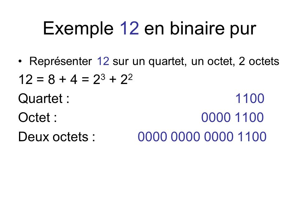 Exemple 12 en binaire pur 12 = 8 + 4 = 23 + 22 Quartet : 1100