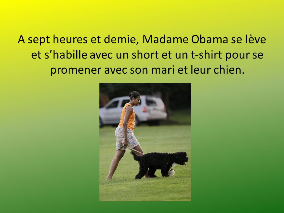 A sept heures et demie, Madame Obama se lève et s'habille avec un short et un t-shirt pour se promener avec son mari et leur chien.