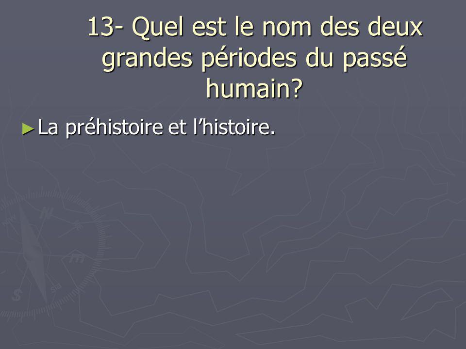 13- Quel est le nom des deux grandes périodes du passé humain