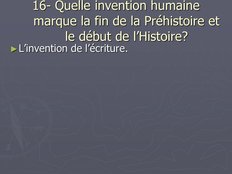 16- Quelle invention humaine marque la fin de la Préhistoire et le début de l'Histoire