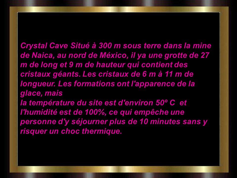 Crystal Cave Situé à 300 m sous terre dans la mine de Naica, au nord de México, il ya une grotte de 27 m de long et 9 m de hauteur qui contient des cristaux géants.