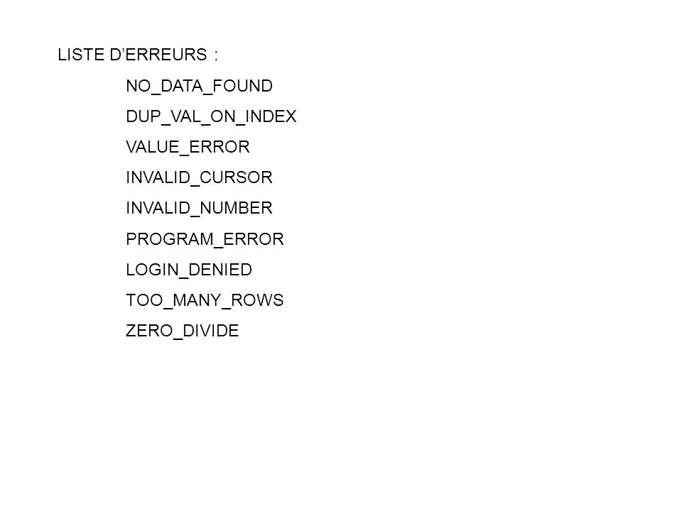LISTE D'ERREURS : NO_DATA_FOUND. DUP_VAL_ON_INDEX. VALUE_ERROR. INVALID_CURSOR. INVALID_NUMBER.