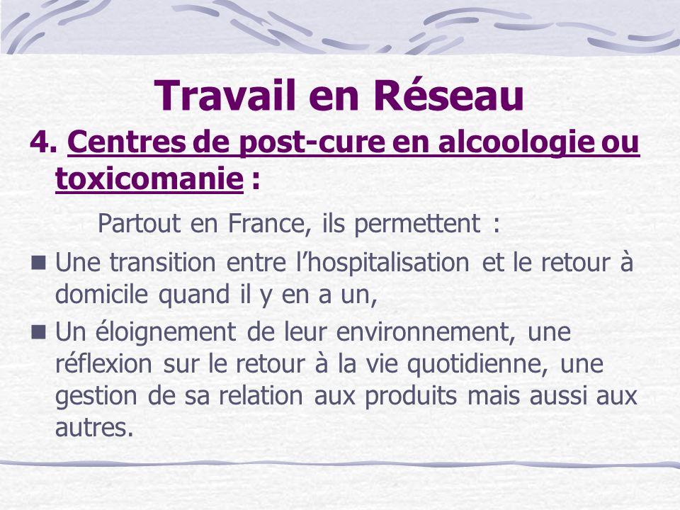 Travail en Réseau 4. Centres de post-cure en alcoologie ou toxicomanie : Partout en France, ils permettent :