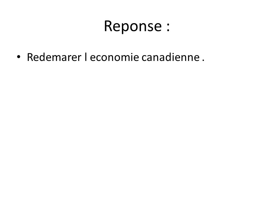 Reponse : Redemarer l economie canadienne .