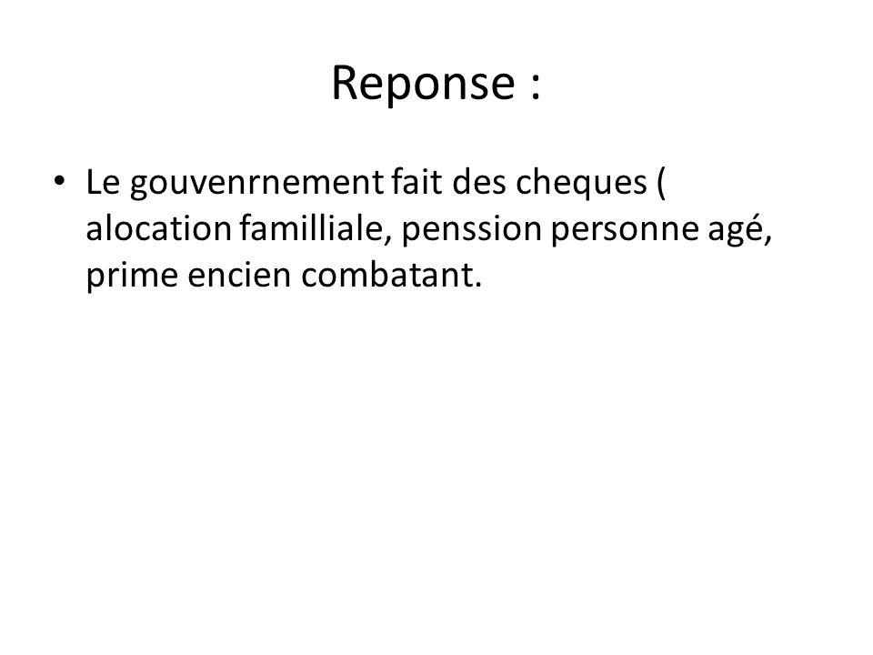 Reponse : Le gouvenrnement fait des cheques ( alocation familliale, penssion personne agé, prime encien combatant.