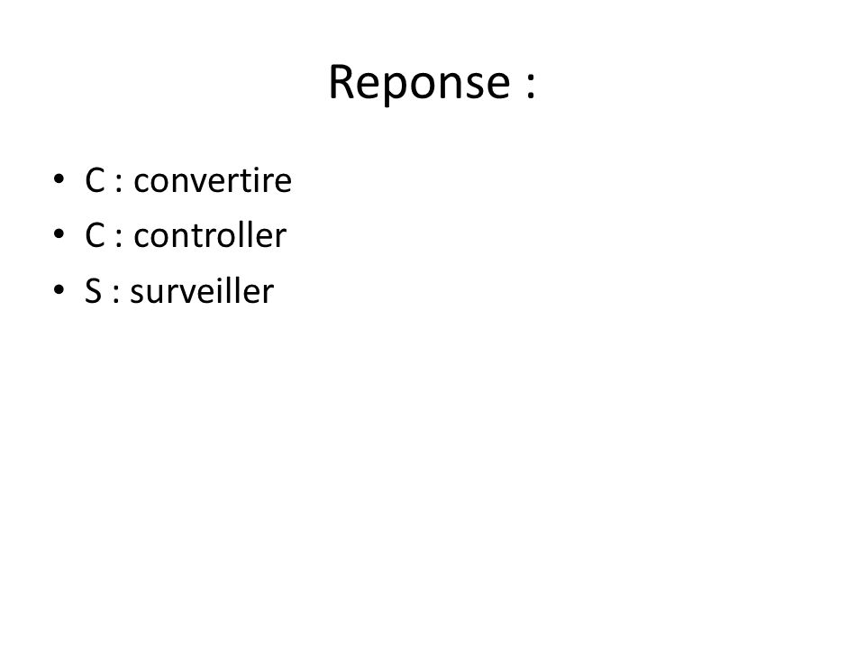 Reponse : C : convertire C : controller S : surveiller