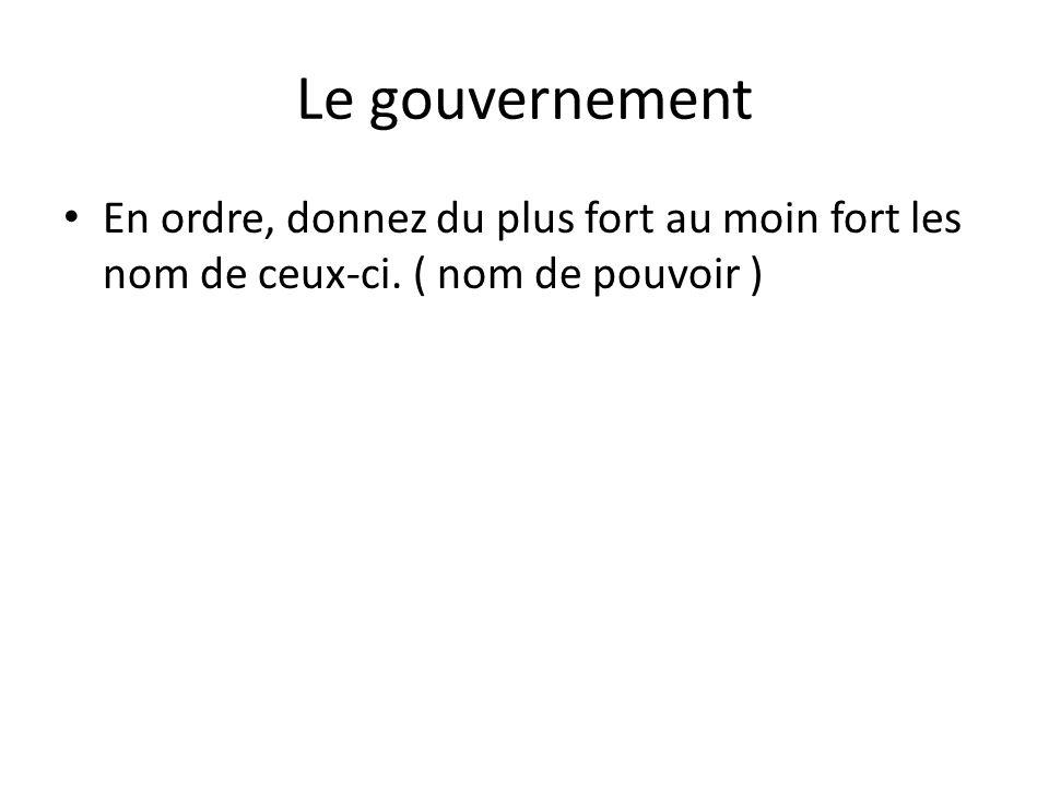 Le gouvernement En ordre, donnez du plus fort au moin fort les nom de ceux-ci. ( nom de pouvoir )