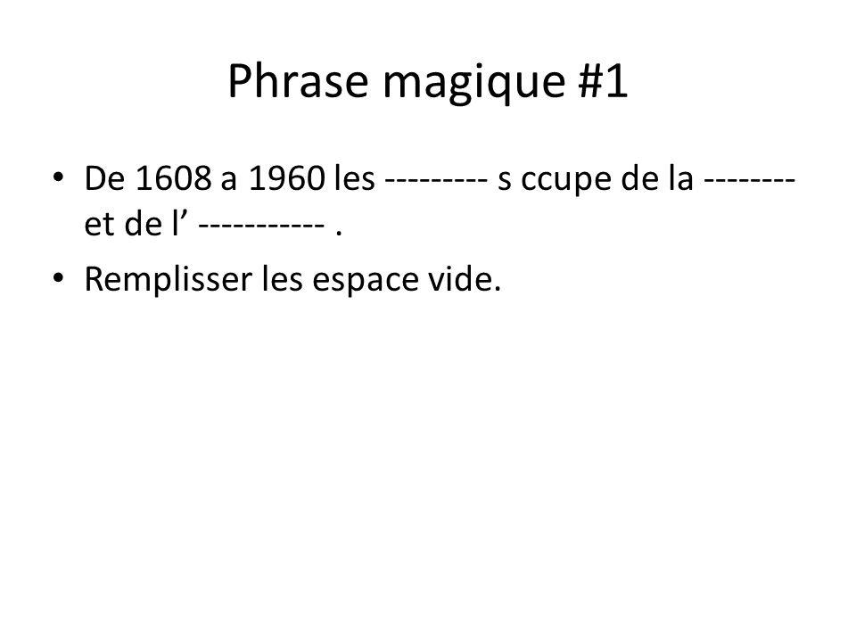 Phrase magique #1 De 1608 a 1960 les --------- s ccupe de la --------et de l' ----------- .
