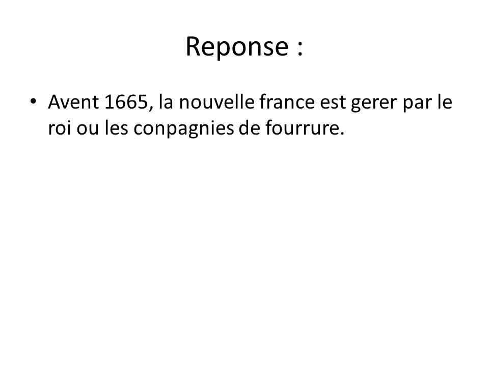 Reponse : Avent 1665, la nouvelle france est gerer par le roi ou les conpagnies de fourrure.