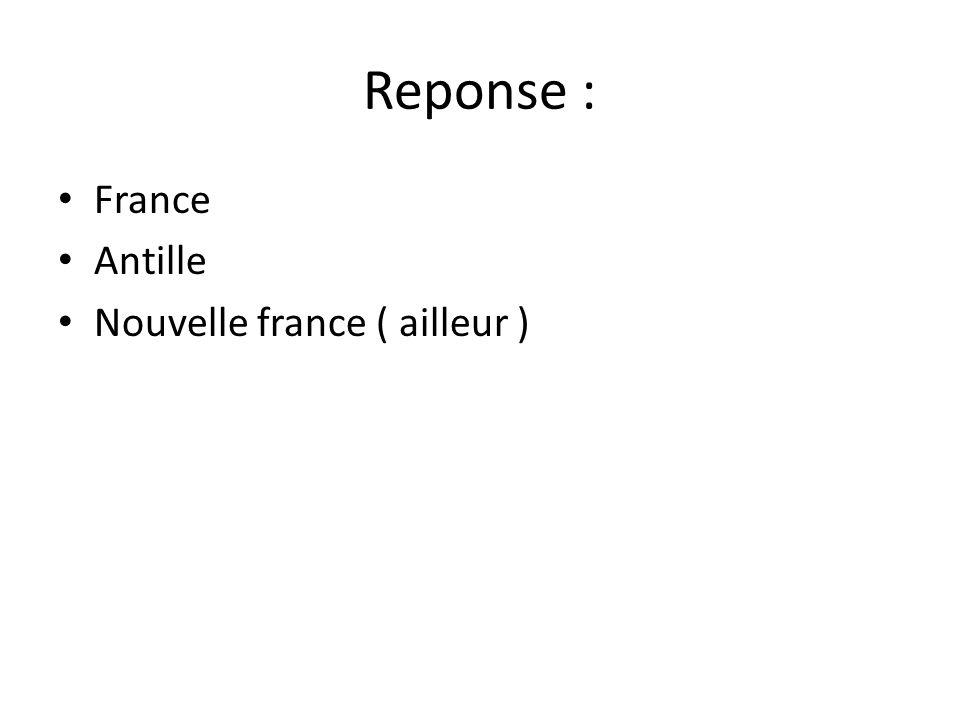 Reponse : France Antille Nouvelle france ( ailleur )