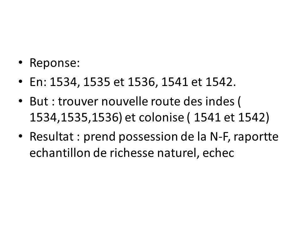 Reponse: En: 1534, 1535 et 1536, 1541 et 1542. But : trouver nouvelle route des indes ( 1534,1535,1536) et colonise ( 1541 et 1542)