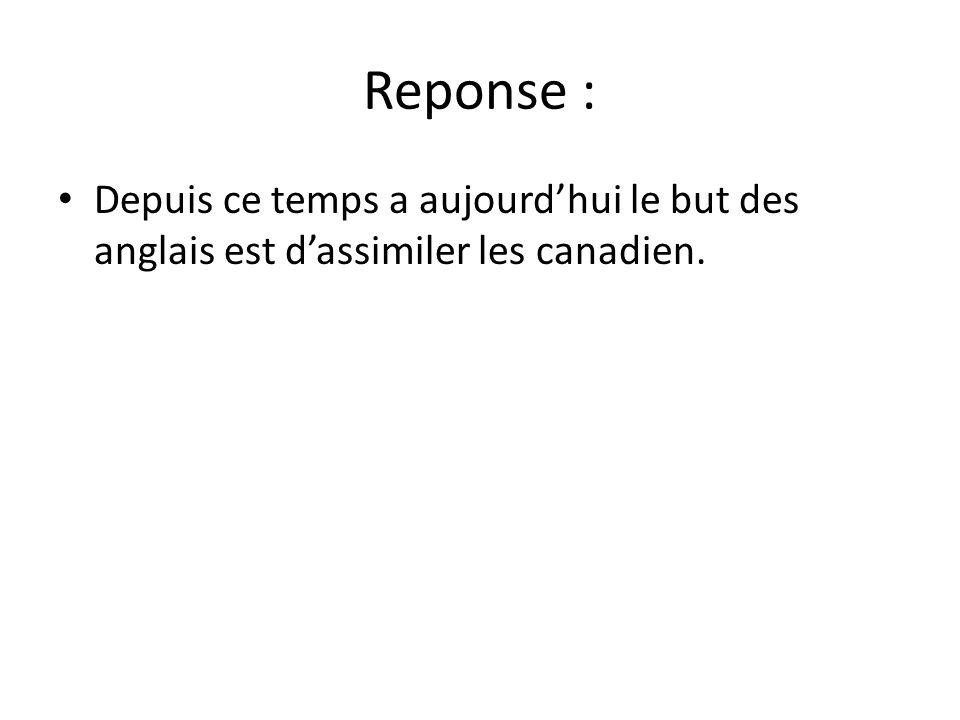 Reponse : Depuis ce temps a aujourd'hui le but des anglais est d'assimiler les canadien.