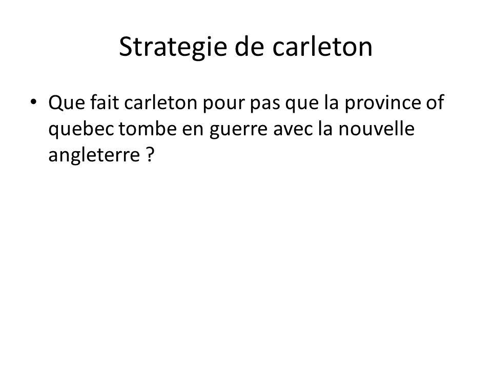 Strategie de carleton Que fait carleton pour pas que la province of quebec tombe en guerre avec la nouvelle angleterre