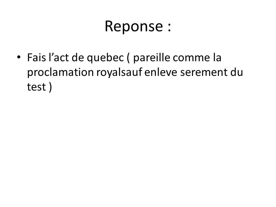 Reponse : Fais l'act de quebec ( pareille comme la proclamation royalsauf enleve serement du test )