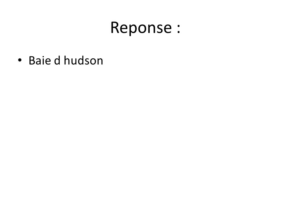 Reponse : Baie d hudson