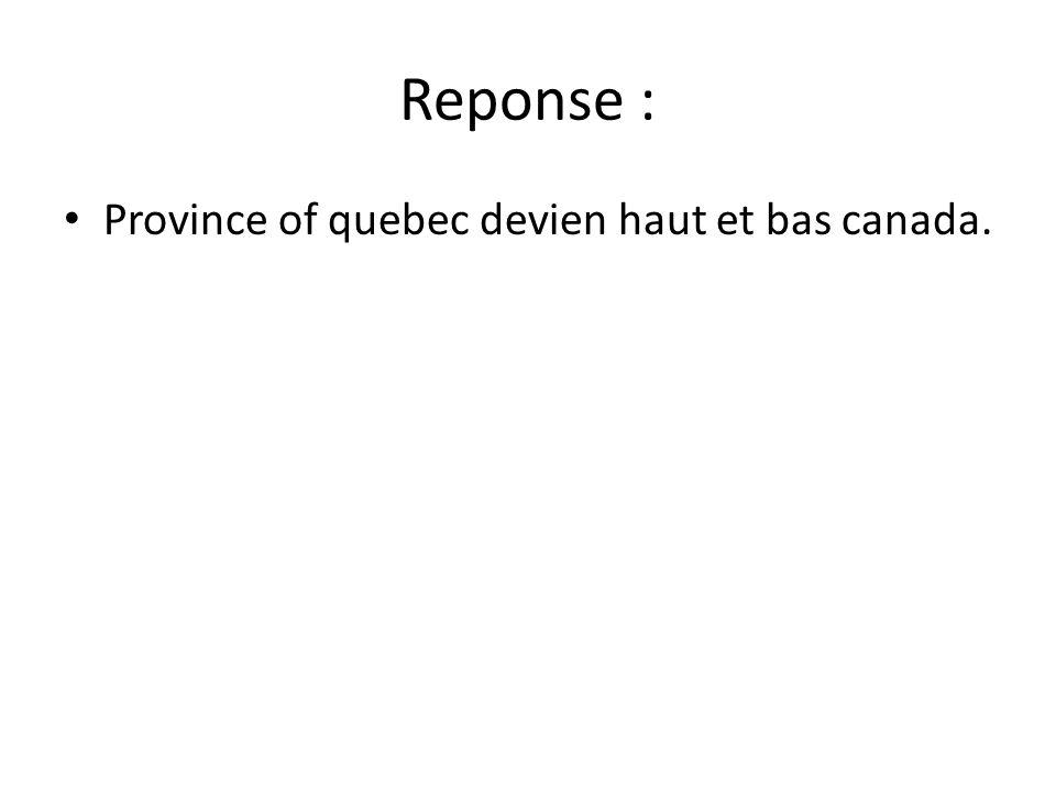 Reponse : Province of quebec devien haut et bas canada.