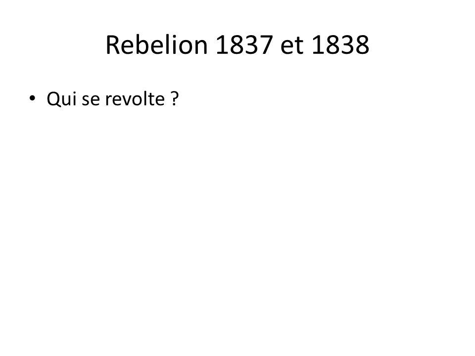 Rebelion 1837 et 1838 Qui se revolte