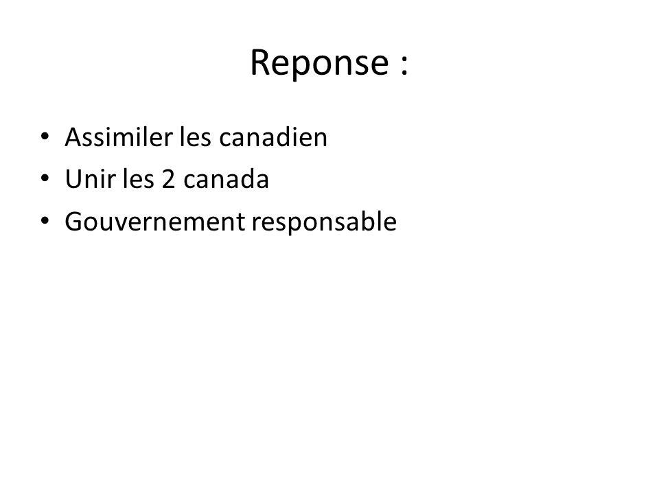 Reponse : Assimiler les canadien Unir les 2 canada