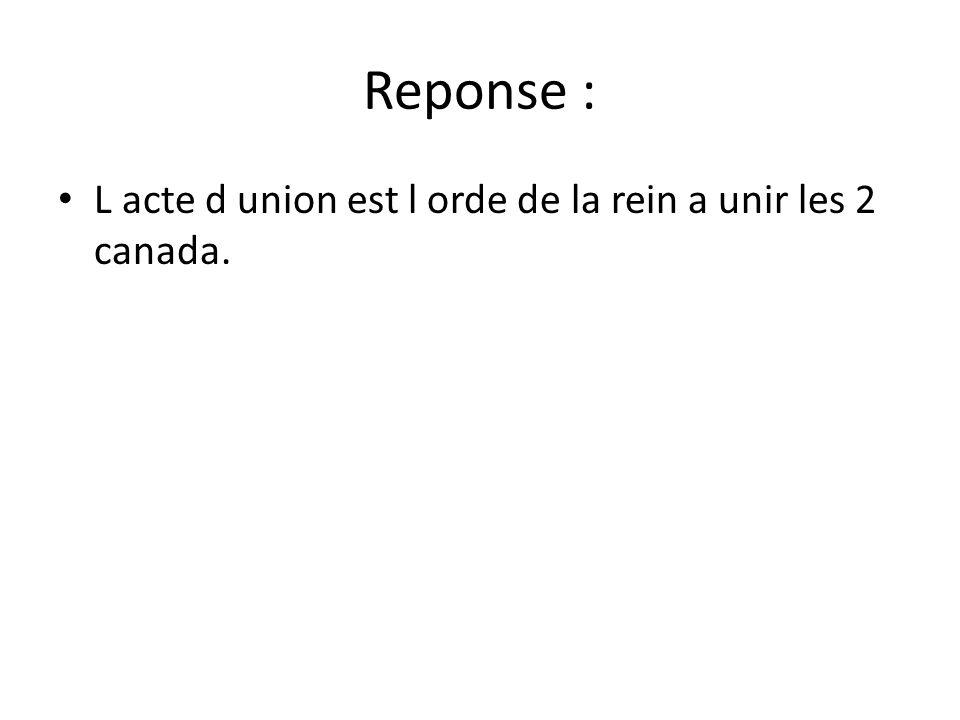 Reponse : L acte d union est l orde de la rein a unir les 2 canada.