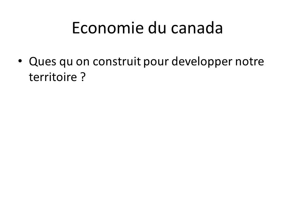 Economie du canada Ques qu on construit pour developper notre territoire