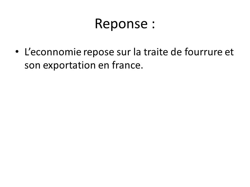 Reponse : L'econnomie repose sur la traite de fourrure et son exportation en france.