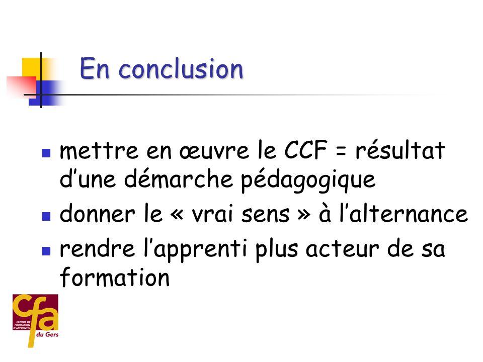 En conclusion mettre en œuvre le CCF = résultat d'une démarche pédagogique. donner le « vrai sens » à l'alternance.