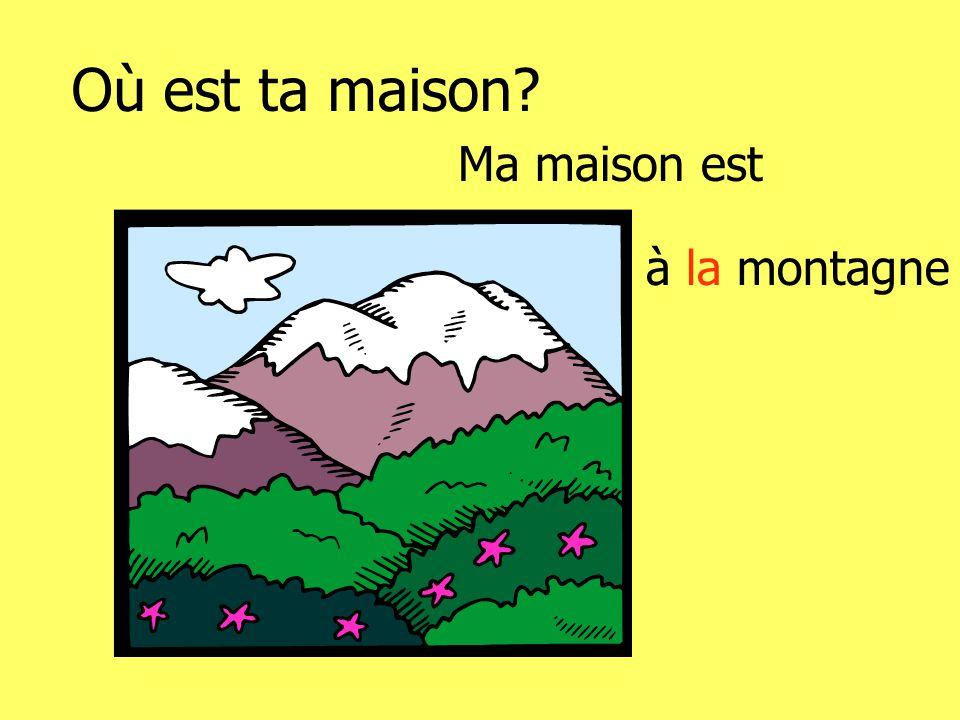 Où est ta maison Ma maison est à la montagne