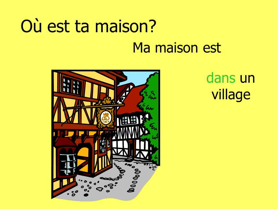 Où est ta maison Ma maison est dans un village