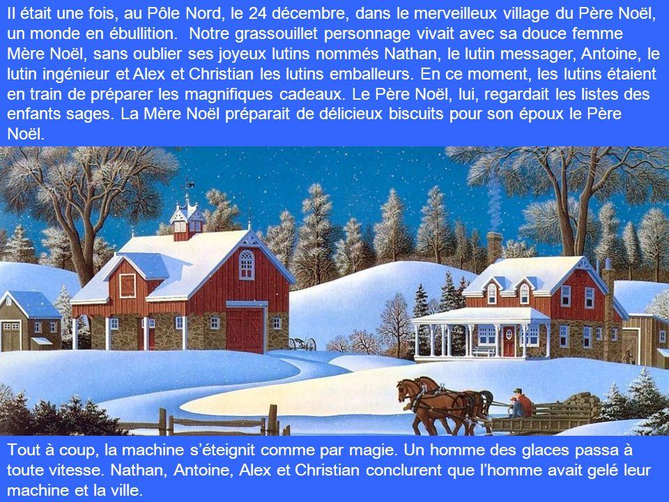 Il était une fois, au Pôle Nord, le 24 décembre, dans le merveilleux village du Père Noël, un monde en ébullition. Notre grassouillet personnage vivait avec sa douce femme Mère Noël, sans oublier ses joyeux lutins nommés Nathan, le lutin messager, Antoine, le lutin ingénieur et Alex et Christian les lutins emballeurs. En ce moment, les lutins étaient en train de préparer les magnifiques cadeaux. Le Père Noël, lui, regardait les listes des enfants sages. La Mère Noël préparait de délicieux biscuits pour son époux le Père Noël.