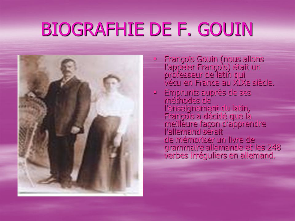 BIOGRAFHIE DE F. GOUIN François Gouin (nous allons l appeler François) était un professeur de latin qui vécu en France au XIXe siècle.